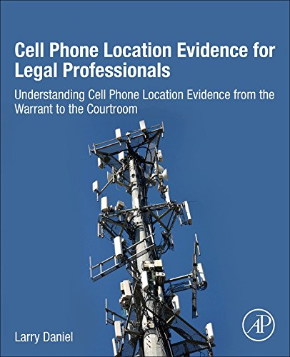 Cell Phone Location Evidence for Legal Professionals: Understanding Cell Phone Location Evidence from the Warrant to the Courtroom (Gps E911)