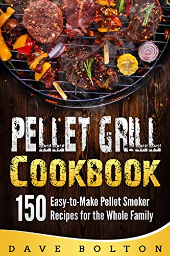 Pellet Grill Cookbook: 150 Easy-to-Make Pellet Smoker Recipes for the Whole Family