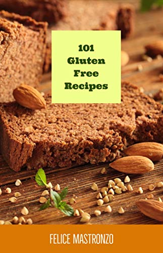 101 Gluten Free Recipes: easy gluten free recipes everyone can do by Felice Mastronzo