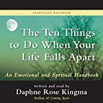 The Ten Things to Do When Your Life Falls Apart: An Emotional and Spiritual Handbook | Daphne Rose Kingma
