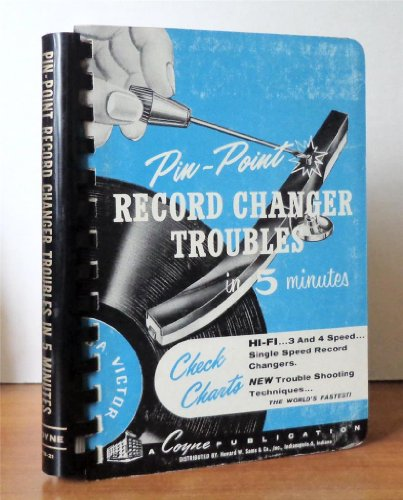 Pin-Point Record Changer Troubles in 5 Minutes: A Practical, Quick Answer, Reference Book on Record Changer Troubleshooting for Servicemen and Technicians in the Field and Shop