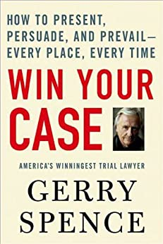 Win Your Case: How to Present, Persuade, and Prevail--Every Place, Every Time by [Spence, Gerry]