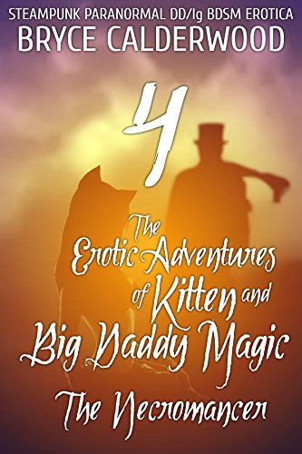 The Erotic Adventures of Kitten and Big Daddy Magic 4 (Steampunk/Paranormal DD/lg BDSM Erotica): The Necromancer