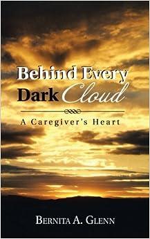 Behind Every Dark Cloud: A Caregiver's Heart by Bernita A. Glenn (2013-04-12)