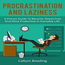 Procrastination and Laziness: A Proven Guide to Become Stress Free and More Productive in Everyday Life Audiobook by Callum Rawling Narrated by J. Michaels