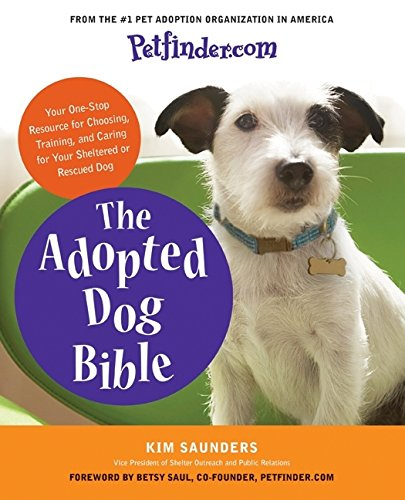 Petfinder.com The Adopted Dog Bible: Your One-Stop Resource for Choosing, Training, and Caring for Your Sheltered or Rescued Dog pdf