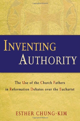Inventing Authority: The Use of the Church Fathers in Reformation Debates over the Eucharist