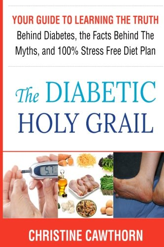 DIABETES: The Diabetic Holy Grail: Your Guide to Learning the Truth Behind Diabetes, the Facts Behind the Myths and 100% Stress Free Diet Plan ... living,blood sugar solution) (Volume 1)