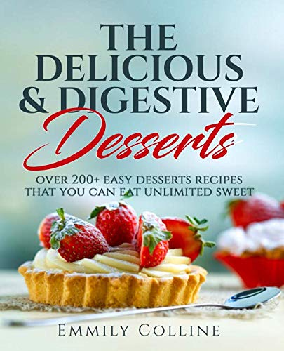 the delicious and digestive desserts: over 200+ easy desserts recipes that you can eat unlimited sweet