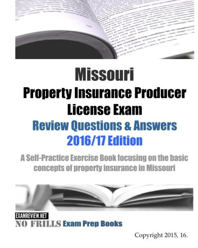 Download Missouri Property Insurance Producer License Exam Review Questions & Answers 2016/17 Edition: A Self-Practice Exercise Book focusing on the basic principles of property insurance in Missouri Pdf