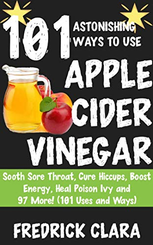 101 Astonishing Ways to Use Apple Cider: Sooth Sore Throat, Cure Hiccups, Boost Energy, Heal Poison Ivy and 97 More! (101 Uses and Ways) (Uses Of Apple Cider Vinegar In Cooking)