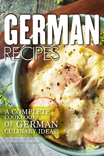 German Recipes: A Complete Cookbook of German Culinary Ideas! by Anthony Boundy