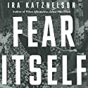 Fear Itself: The New Deal and the Origins of Our Time Audiobook by Ira Katznelson Narrated by Scott Brick