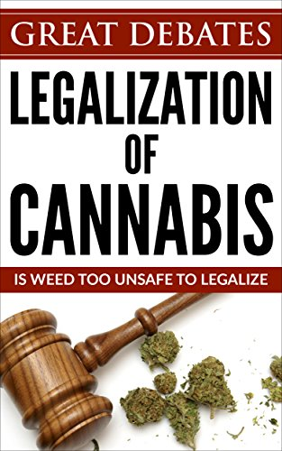 Legalization Of Cannabis: Is Weed Too Unsafe To Legalize (Great Debates Book 2)