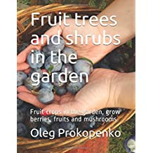 Fruit trees and shrubs in the garden: Fruit crops in the garden, grow berries and mushrooms