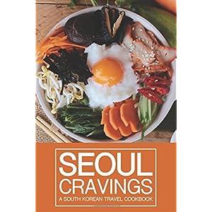 Seoul Cravings: A South Korean Travel Cookbook - Korean Cookbook and Culture Guide in One