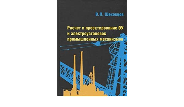 шеховцов вп расчет и проектирование оу и электроустановок промышленных механизмов
