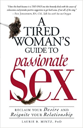 A Tired Womans Guide To Passionate Sex Reclaim Your Desire And Reignite Your Relationship Laurie B Mintz 9781605501079 Amazon Com Books