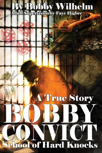 Book: BOBBY CONVICT, School of Hard Knocks by Bobby Wilhelm and Faye Higbee