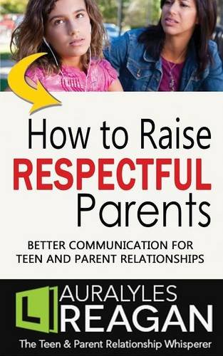 How to Raise Respectful Parents: BETTER COMMUNICATION FOR TEEN AND PARENT RELATIONSHIPS
