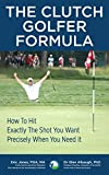 The CLUTCH GOLFER FORMULA: How To Hit Exactly The Shot You Want Precisely When You Need It