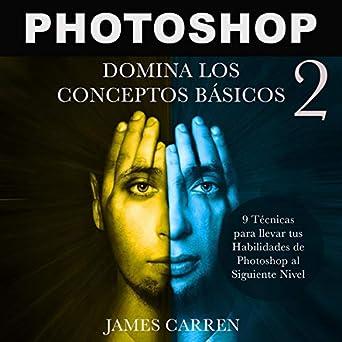 photoshop domina los conceptos bsicos 2 9 tcnicas para llevar tus habilidades de photoshop al siguiente nivel photoshop photography master the basic concepts