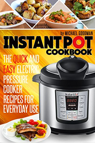 Instant Pot Cookbook: The Quick And Easy Electric Pressure Cooker Recipes For Everyday Use by Michael Goodman