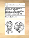 A History of Inventions and Discoveries by John Beckmann, Translated from the German, by William Johnston, Johann Beckmann, 1140846000
