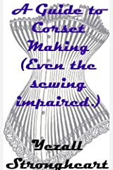 A Guide to Corset Making  (Even the sewing impaired.) Kindle Edition