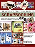 The Ultimate Practical Guide to Scrapbooking: Creating Fabulous Lasting Memory Journals To Cherish