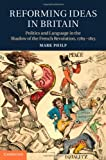 Reforming Ideas in Britain : Politics and Language in the Shadow of the French Revolution, 1789-1815, Philp, Mark, 1107027284