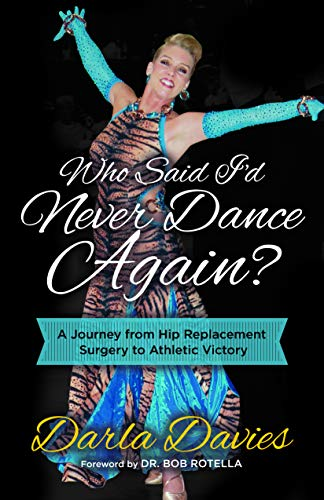 Who Said I'd Never Dance Again?: A Journey from Hip Replacement Surgery to Athletic Victory