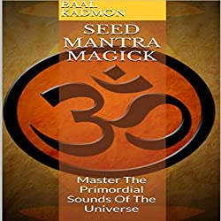 Seed Mantra Magick: Master the Primordial Sounds of the Universe