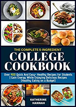 The Complete 5-Ingredient College Cookbook: Over 400 Quick and Easy- Healthy Recipes for Students | Gain Energy While Enjoying Delicious Recipes (Healthy Eating on a Budget) by [Hannah, Katherine]