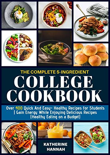 The Complete 5-Ingredient College Cookbook: Over 400 Quick and Easy- Healthy Recipes for Students | Gain Energy While Enjoying Delicious Recipes (Healthy Eating on a Budget) by Katherine Hannah