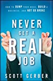 "Never Get a ""Real"" Job: How to Dump Your Boss, Build a Business, and Not Go Broke"
