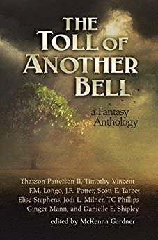 The Toll of Another Bell: A Fantasy Anthology by [Milner, Jodi L., Vincent, Timothy, Stephens, Elise, Patterson II, Thaxson, Tarbet, Scott E., Longo, F.M., Mann, Ginger, Potter, J.R.]