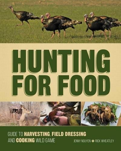 Hunting For Food: Guide to Harvesting, Field Dressing and Cooking Wild Game by Jenny Nguyen, Rick Wheatley