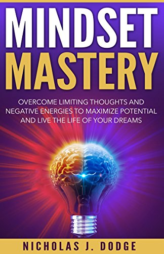 Mindset Mastery: Overcome Limiting Thoughts and Negative Energies to Maximize Potential and Live the Life of Your Dreams cover