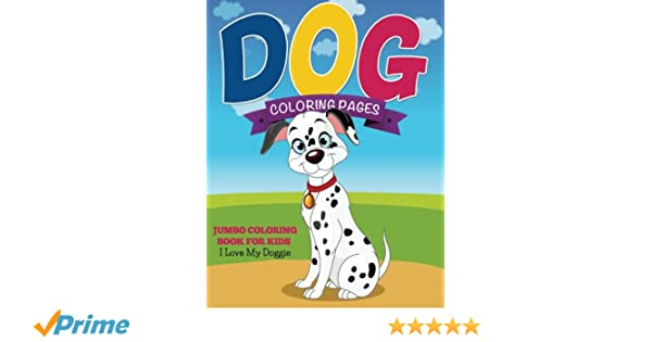 Dog Coloring Pages: Jumbo Coloring Book For Kids - I Love My Doggie ...