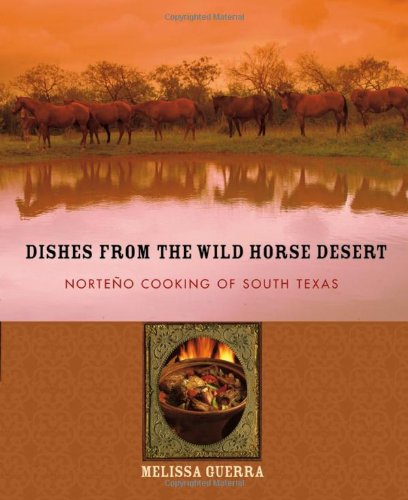 Dishes from the Wild Horse Desert: Norteño Cooking of South Texas by Melissa Guerra