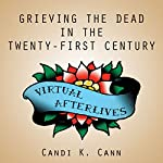 Virtual Afterlives: Grieving the Dead in the Twenty-First Century | Candi K. Cann