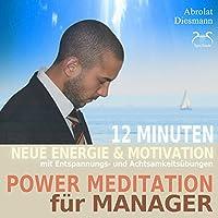 Power Meditation für Manager und Managerinnen: 12 Minuten neue Energie und Motivation durch Entspannungs- und Achtsamkeitsübungen