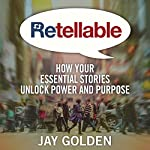 Retellable: How Your Essential Stories Unlock Power and Purpose | Jay Golden