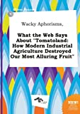 img - for Wacky Aphorisms, What the Web Says about Tomatoland: How Modern Industrial Agriculture Destroyed Our Most Alluring Fruit book / textbook / text book