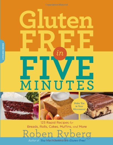 Gluten-Free in Five Minutes: 123 Rapid Recipes for Breads, Rolls, Cakes, Muffins, and More by Roben Ryberg, Da Capo Lifelong Books