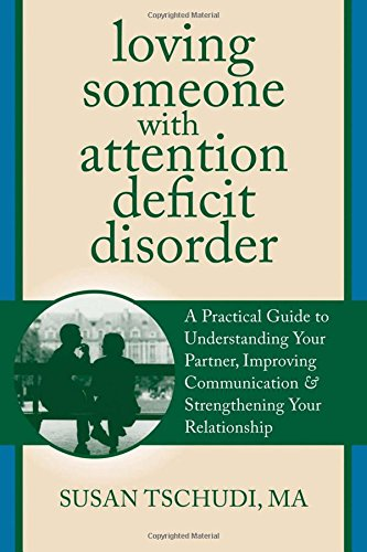 Loving Someone With Attention Deficit Disorder: A Practical Guide To Understanding Your Partner, Improving Your Communication, And Strengthening Your ... (The New Harbinger Loving Someone Series)