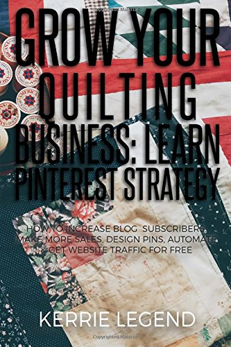 Download Grow Your Quilting Business: Learn Pinterest Strategy: How to Increase Blog Subscribers, Make More Sales, Design Pins, Automate & Get Website Traffic for Free PDF