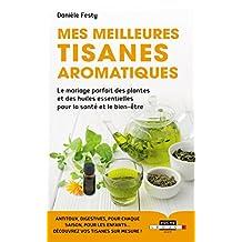 Mes meilleures tisanes aromatiques: Le mariage parfait des plantes et des huiles essentielles pour la santé et le bien-être (Poche) (French Edition)