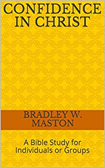 Confidence in Christ: A Bible Study for Individuals or Groups by [Maston, Bradley W.]